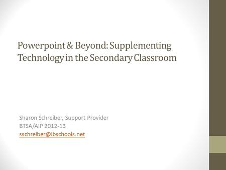 Powerpoint & Beyond: Supplementing Technology in the Secondary Classroom Sharon Schreiber, Support Provider BTSA/AIP 2012-13