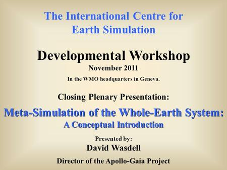 The International Centre for Earth Simulation Developmental Workshop November 2011 In the WMO headquarters in Geneva. Closing Plenary Presentation: Meta-Simulation.