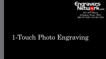 1-Touch Photo Engraving 637 107 th Street Arlington, Texas 76011 866-727-7256 / 817-261-7256.