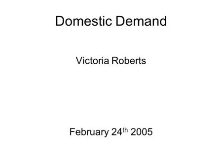 Domestic Demand Victoria Roberts February 24 th 2005.