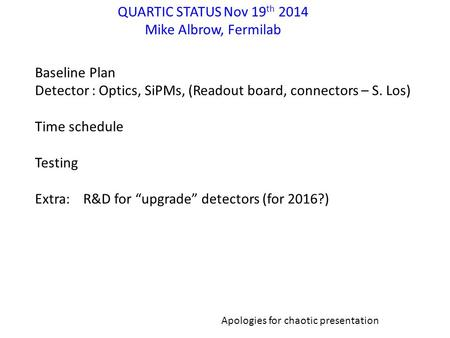 QUARTIC STATUS Nov 19 th 2014 Mike Albrow, Fermilab Baseline Plan Detector : Optics, SiPMs, (Readout board, connectors – S. Los) Time schedule Testing.