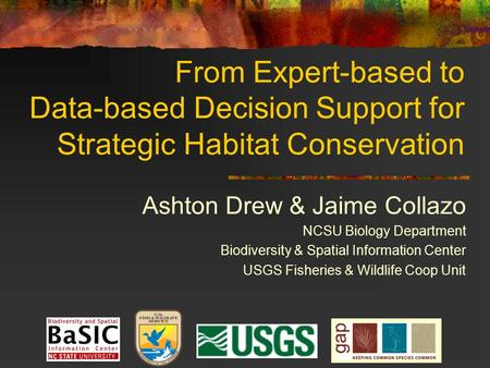 From Expert-based to Data-based Decision Support for Strategic Habitat Conservation Ashton Drew & Jaime Collazo NCSU Biology Department Biodiversity &