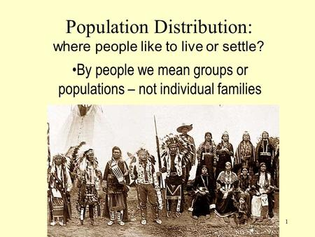 1 Population Distribution: where people like to live or settle? By people we mean groups or populations – not individual families.
