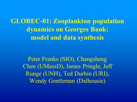 GLOBEC-01: Zooplankton population dynamics on Georges Bank: model and data synthesis Peter Franks (SIO), Changsheng Chen (UMassD), James Pringle, Jeff.