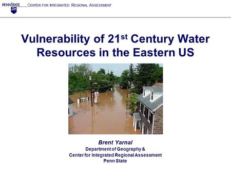 C ENTER FOR I NTEGRATED R EGIONAL A SSESSMENT Vulnerability of 21 st Century Water Resources in the Eastern US Brent Yarnal Department of Geography & Center.