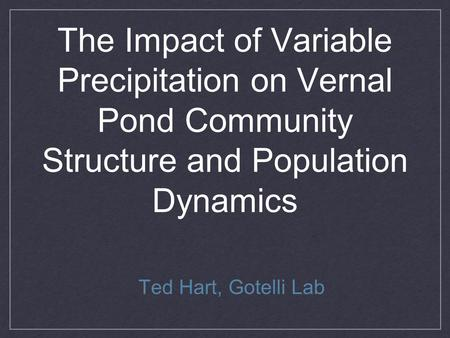 The Impact of Variable Precipitation on Vernal Pond Community Structure and Population Dynamics Ted Hart, Gotelli Lab.