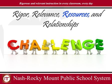 Nash-Rocky Mount Public School System Rigorous and relevant instruction in every classroom, every day Rigor, Relevance, Resources, and Relationships.