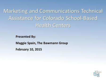 Marketing and Communications Technical Assistance for Colorado School-Based Health Centers Presented By: Maggie Spain, The Bawmann Group February 10, 2015.