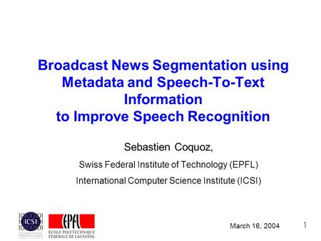 1 Broadcast News Segmentation using Metadata and Speech-To-Text Information to Improve Speech Recognition Sebastien Coquoz, Swiss Federal Institute of.