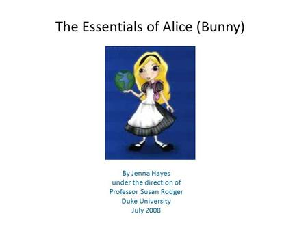 The Essentials of Alice (Bunny) By Jenna Hayes under the direction of Professor Susan Rodger Duke University July 2008.