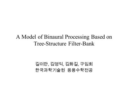 A Model of Binaural Processing Based on Tree-Structure Filter-Bank 길이만, 김영익, 김화길, 구임회 한국과학기술원 응용수학전공.