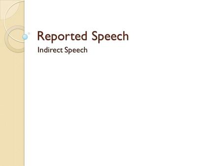 Reported Speech Indirect Speech. Reported speech reports what a speaker said without using his or her exact words. Reporting verbs are used such as said,