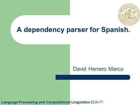 A dependency parser for Spanish. David Herrero Marco Language Processing and Computational Linguistics EDA171.