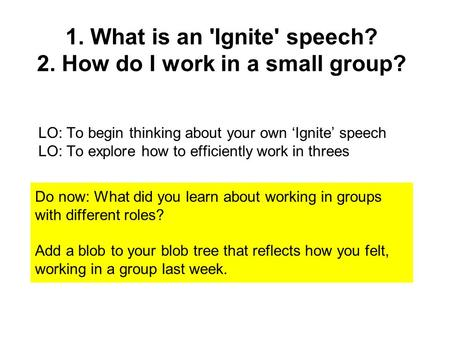 1. What is an 'Ignite' speech? 2. How do I work in a small group? LO: To begin thinking about your own 'Ignite' speech LO: To explore how to efficiently.