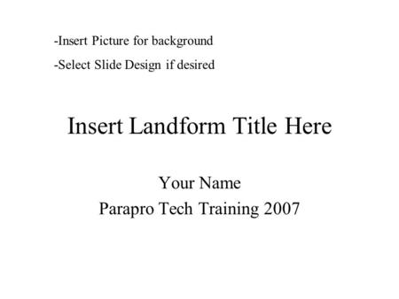 Insert Landform Title Here Your Name Parapro Tech Training 2007 -Insert Picture for background -Select Slide Design if desired.