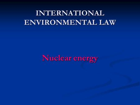INTERNATIONAL ENVIRONMENTAL LAW Nuclear energy. OECD Convention on Third Party Liability in the Field of Nuclear Energy (Paris 1960) Convention on Civil.