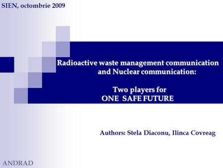 Radioactive waste management communication and Nuclear communication: Two players for ONE SAFE FUTURE Radioactive waste management communication and Nuclear.