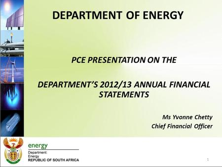 DEPARTMENT OF ENERGY PCE PRESENTATION ON THE DEPARTMENT'S 2012/13 ANNUAL FINANCIAL STATEMENTS Ms Yvonne Chetty Chief Financial Officer 1.