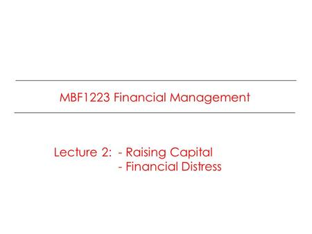 MBF1223 Financial Management Lecture 2: - Raising Capital - Financial Distress.