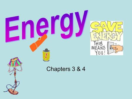 Chapters 3 & 4. Objectives Recognize how energy causes change. Describe common forms of energy. Illustrate that the two general types of energy are.