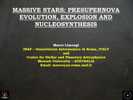 MASSIVE STARS: PRESUPERNOVA EVOLUTION, EXPLOSION AND NUCLEOSYNTHESIS Marco Limongi INAF – Osservatorio Astronomico di Roma, ITALY and Centre for Stellar.