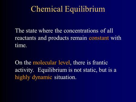 Chemical Equilibrium The state where the concentrations of all reactants and products remain constant with time. On the molecular level, there is frantic.