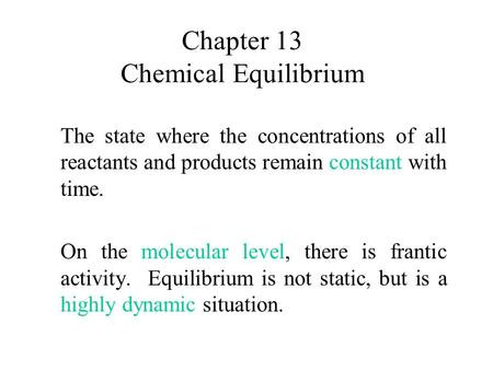 Chapter 13 Chemical Equilibrium The state where the concentrations of all reactants and products remain constant with time. On the molecular level, there.