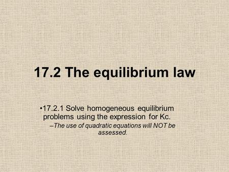 17.2 The equilibrium law 17.2.1 Solve homogeneous equilibrium problems using the expression for Kc. –The use of quadratic equations will NOT be assessed.