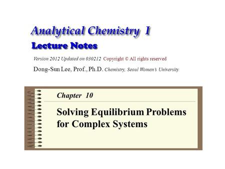 Version 2012 Updated on 030212 Copyright © All rights reserved Dong-Sun Lee, Prof., Ph.D. Chemistry, Seoul Women's University Chapter 10 Solving Equilibrium.