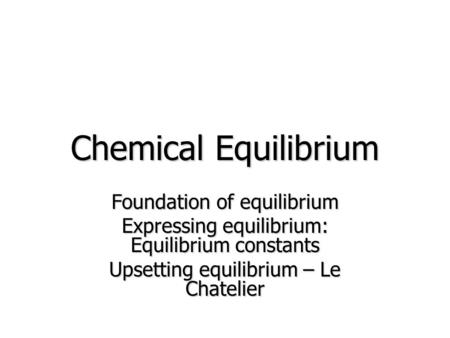 Chemical Equilibrium Foundation of equilibrium Expressing equilibrium: Equilibrium constants Upsetting equilibrium – Le Chatelier.