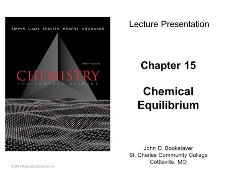 Chapter 15 Chemical Equilibrium John D. Bookstaver St. Charles Community College Cottleville, MO Lecture Presentation © 2012 Pearson Education, Inc.