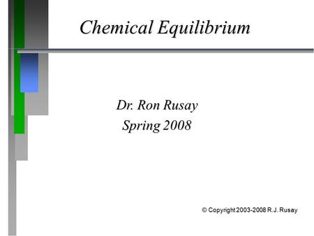 Chemical Equilibrium Dr. Ron Rusay Spring 2008 © Copyright 2003-2008 R.J. Rusay.