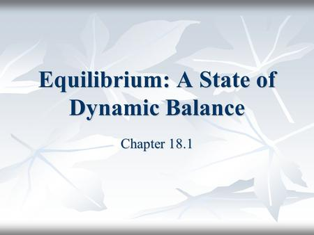 Equilibrium: A State of Dynamic Balance Chapter 18.1.