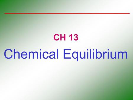 CH 13 Chemical Equilibrium. The Concept of Equilibrium Chemical equilibrium occurs when a reaction and its reverse reaction proceed at the same rate.