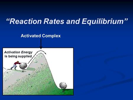 """Reaction Rates and Equilibrium"" Activation Energy is being supplied Activated Complex."