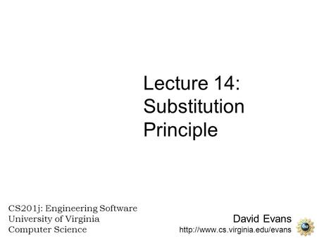 David Evans  CS201j: Engineering Software University of Virginia Computer Science Lecture 14: Substitution Principle.