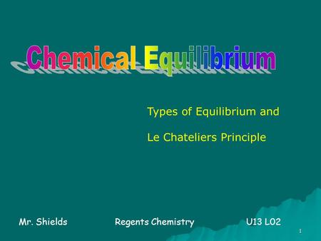 1 Types of Equilibrium and Le Chateliers Principle Mr. ShieldsRegents Chemistry U13 L02.