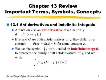 Barnett/Ziegler/Byleen Business Calculus 11e1 Chapter 13 Review Important Terms, Symbols, Concepts 13.1 Antiderivatives and Indefinite Integrals A function.