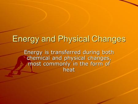 Energy and Physical Changes Energy is transferred during both chemical and physical changes, most commonly in the form of heat.