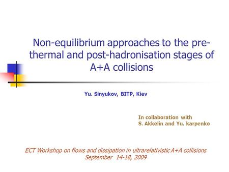 Non-equilibrium approaches to the pre- thermal and post-hadronisation stages of A+A collisions Yu. Sinyukov, BITP, Kiev In collaboration with S. Akkelin.