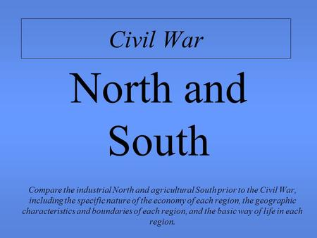 Civil War Compare the industrial North and agricultural South prior to the Civil War, including the specific nature of the economy of each region, the.