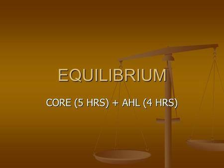 EQUILIBRIUM CORE (5 HRS) + AHL (4 HRS). IB Core Objective 7.1.1 Outline the characteristics of chemical and physical systems in a state of equilibrium.