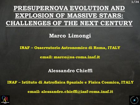 1/34 PRESUPERNOVA EVOLUTION AND EXPLOSION OF MASSIVE STARS: CHALLENGES OF THE NEXT CENTURY Marco Limongi INAF – Osservatorio Astronomico di Roma, ITALY.