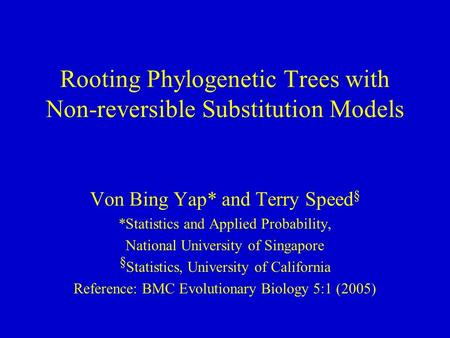 Rooting Phylogenetic Trees with Non-reversible Substitution Models Von Bing Yap* and Terry Speed § *Statistics and Applied Probability, National University.
