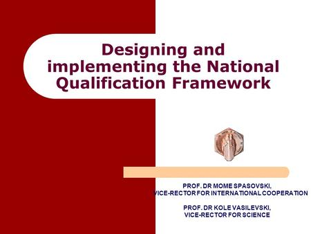 Designing and implementing the National Qualification Framework PROF. DR MOME SPASOVSKI, VICE-RECTOR FOR INTERNATIONAL COOPERATION PROF. DR KOLE VASILEVSKI,
