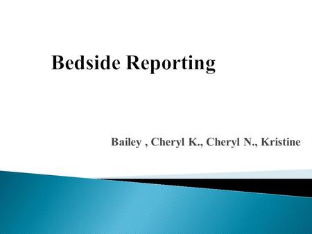 Bailey, Cheryl K., Cheryl N., Kristine.  To determine if there is enough research to support that bedside reports produce:  Improved Patient Outcomes.