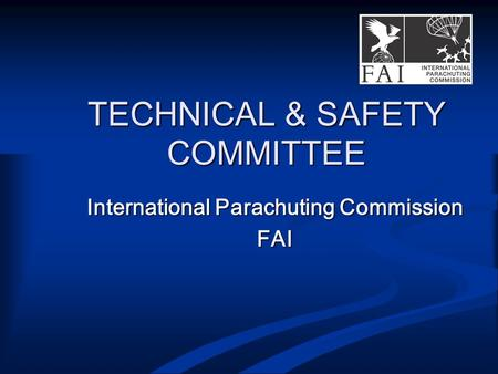 TECHNICAL & SAFETY COMMITTEE International Parachuting Commission FAI.