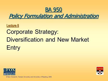 © Ram Mudambi, Temple University and University of Reading, 2006. Lecture 8 Corporate Strategy: Diversification and New Market Entry BA 950 Policy Formulation.