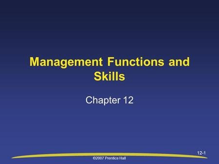©2007 Prentice Hall 12-1 Management Functions and Skills Chapter 12.