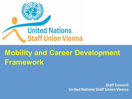 Mobility and Career Development Framework Staff Council United Nations Staff Union Vienna.